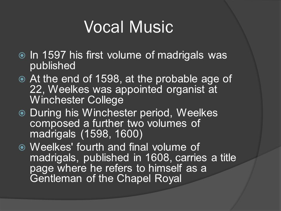 Vocal Music  In 1597 his first volume of madrigals was published  At the end of 1598, at the probable age of 22, Weelkes was appointed organist at W