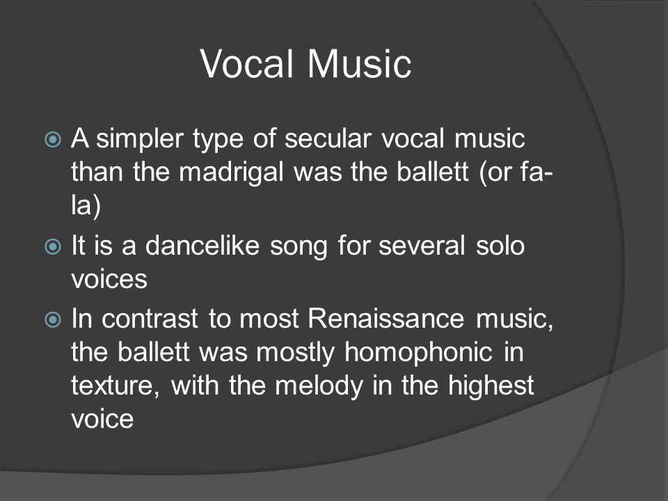 Vocal Music  A simpler type of secular vocal music than the madrigal was the ballett (or fa- la)  It is a dancelike song for several solo voices  In contrast to most Renaissance music, the ballett was mostly homophonic in texture, with the melody in the highest voice