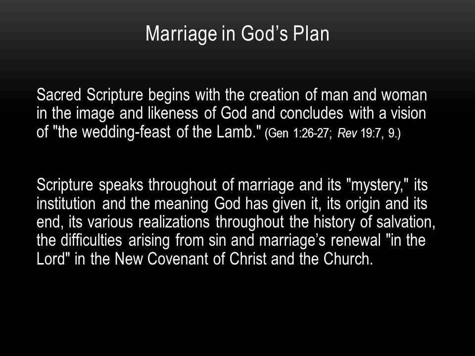 Marriage in God's Plan Sacred Scripture begins with the creation of man and woman in the image and likeness of God and concludes with a vision of