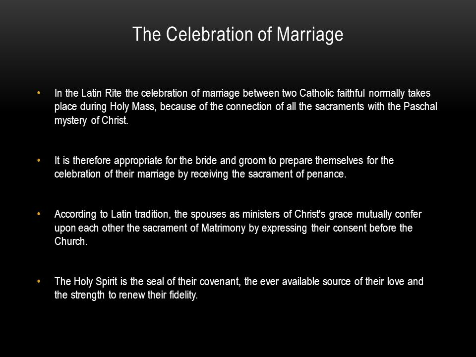 The Celebration of Marriage In the Latin Rite the celebration of marriage between two Catholic faithful normally takes place during Holy Mass, because