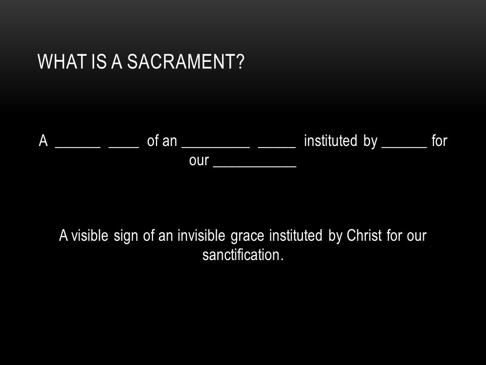 WHAT IS A SACRAMENT? A ______ ____ of an _________ _____ instituted by ______ for our ___________ A visible sign of an invisible grace instituted by C