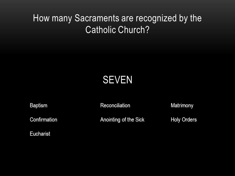 How many Sacraments are recognized by the Catholic Church? SEVEN BaptismReconciliationMatrimony ConfirmationAnointing of the SickHoly Orders Eucharist