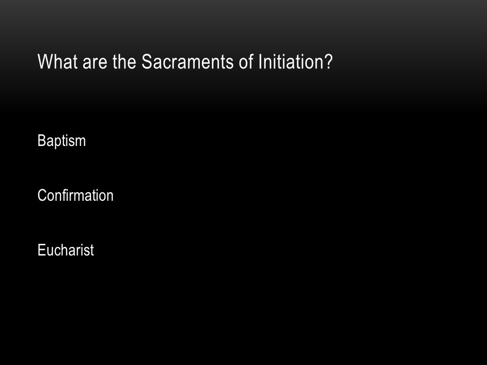 What are the Sacraments of Initiation? Baptism Confirmation Eucharist