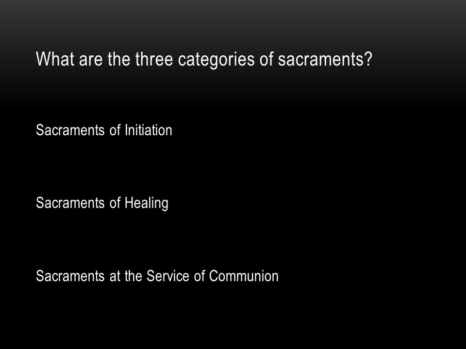 What are the three categories of sacraments? Sacraments of Initiation Sacraments of Healing Sacraments at the Service of Communion