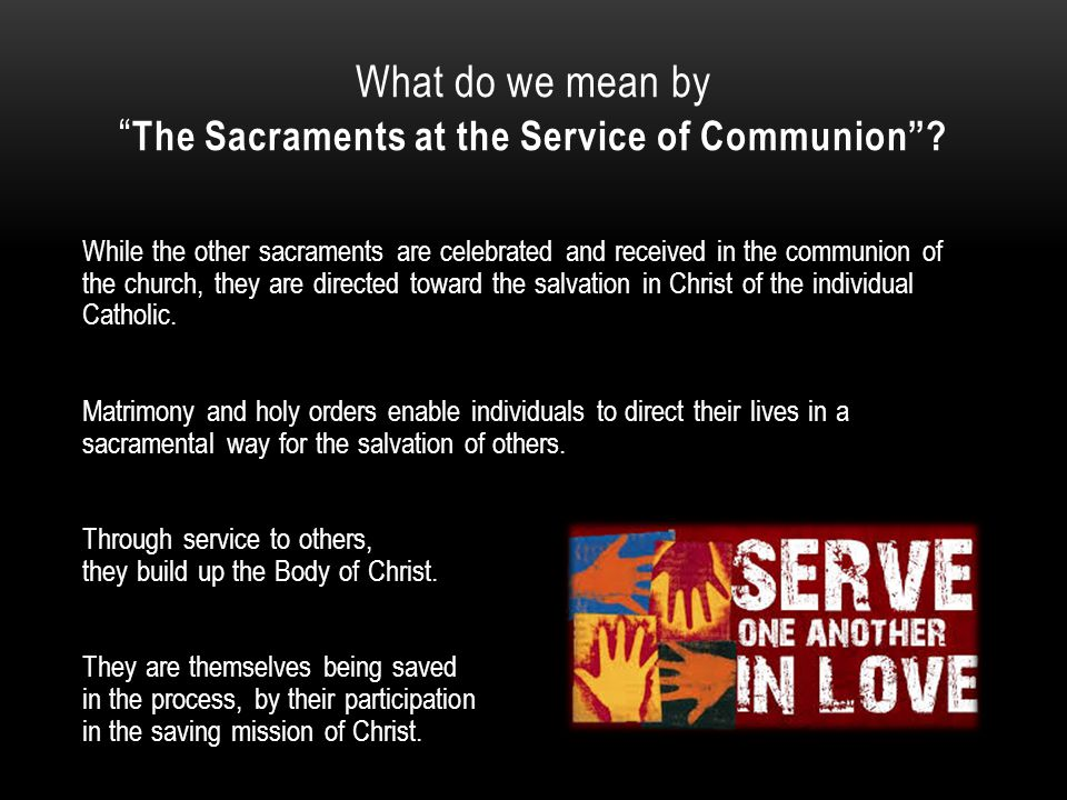 "What do we mean by "" The Sacraments at the Service of Communion""? While the other sacraments are celebrated and received in the communion of the churc"