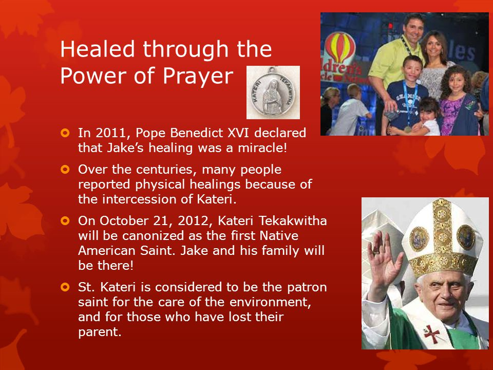 Healed through the Power of Prayer  In 2011, Pope Benedict XVI declared that Jake's healing was a miracle.