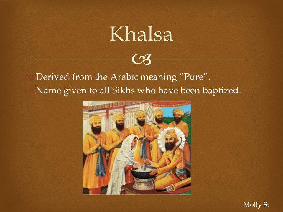   Derived from the Arabic meaning Pure .  Name given to all Sikhs who have been baptized.