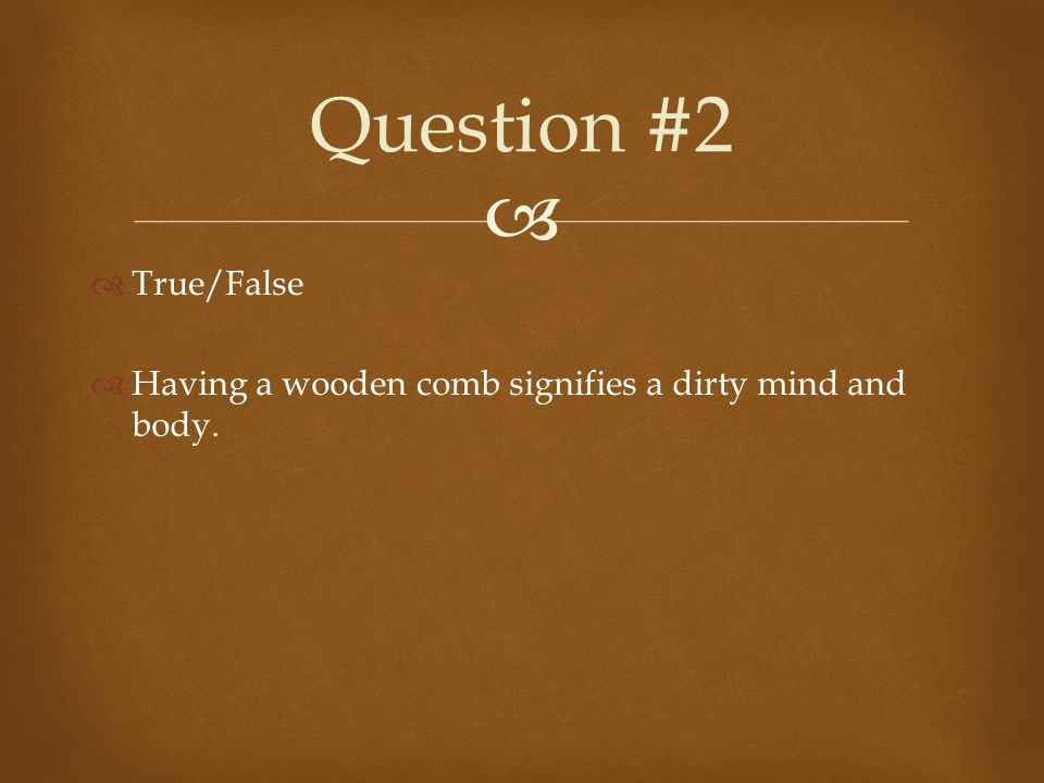   True/False  Having a wooden comb signifies a dirty mind and body. Question #2