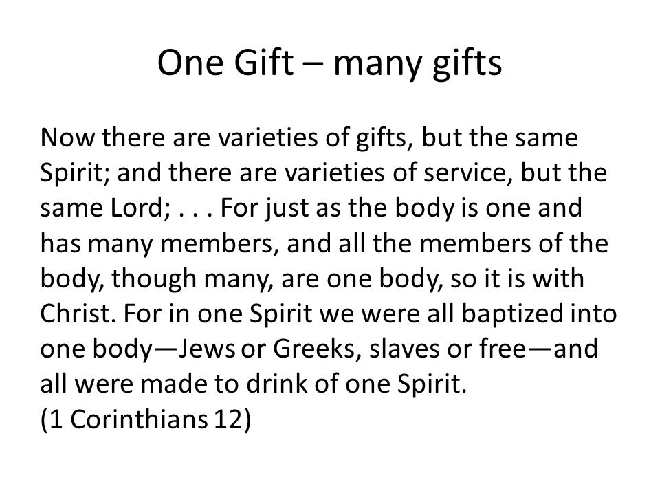One Gift – many gifts Now there are varieties of gifts, but the same Spirit; and there are varieties of service, but the same Lord;...