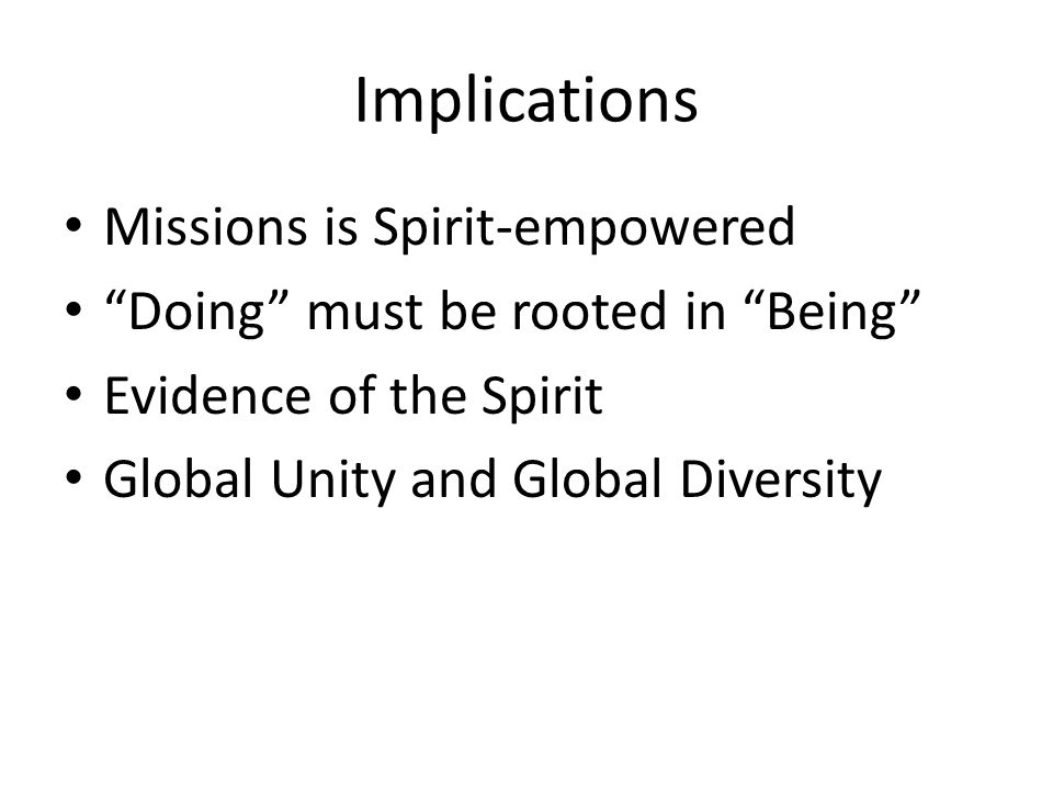 "Implications Missions is Spirit-empowered ""Doing"" must be rooted in ""Being"" Evidence of the Spirit Global Unity and Global Diversity"