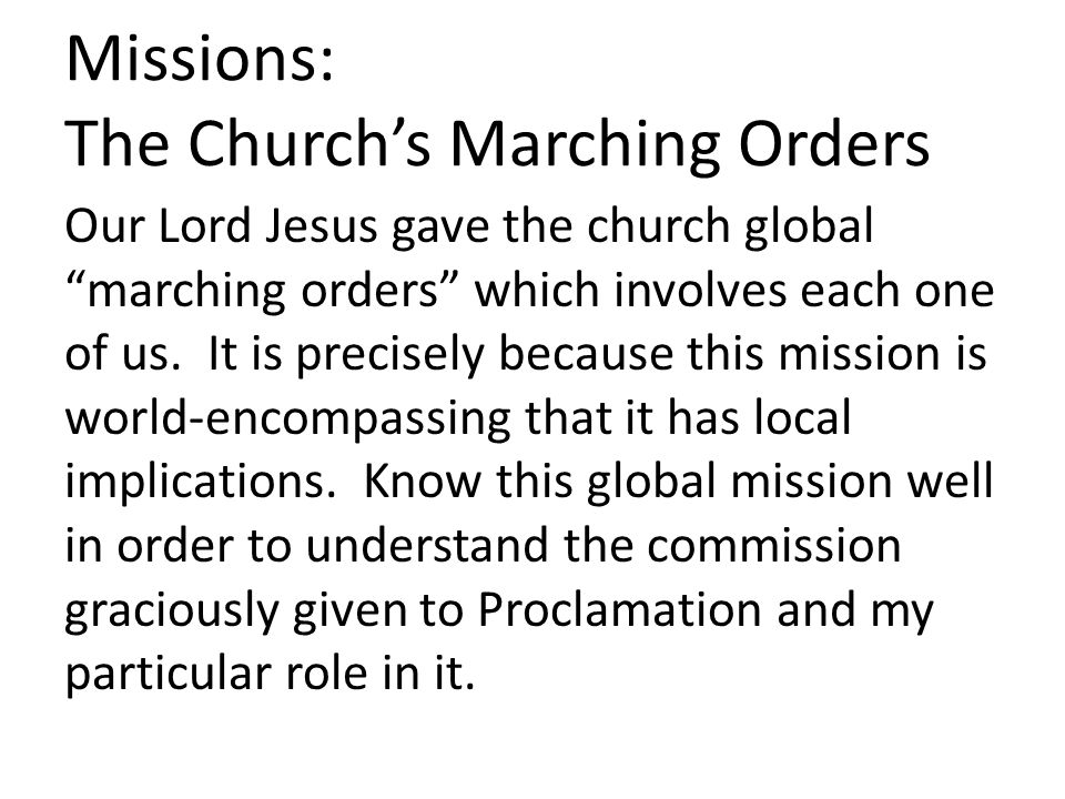 "Missions: The Church's Marching Orders Our Lord Jesus gave the church global ""marching orders"" which involves each one of us. It is precisely because"