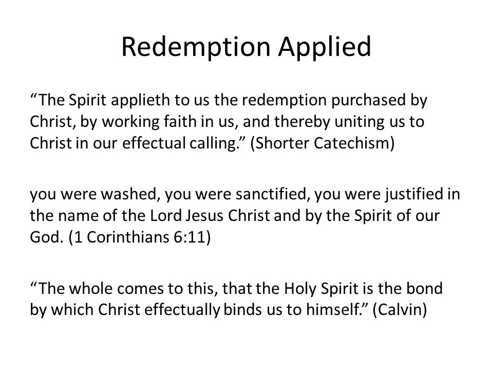 Redemption Applied The Spirit applieth to us the redemption purchased by Christ, by working faith in us, and thereby uniting us to Christ in our effectual calling. (Shorter Catechism) you were washed, you were sanctified, you were justified in the name of the Lord Jesus Christ and by the Spirit of our God.