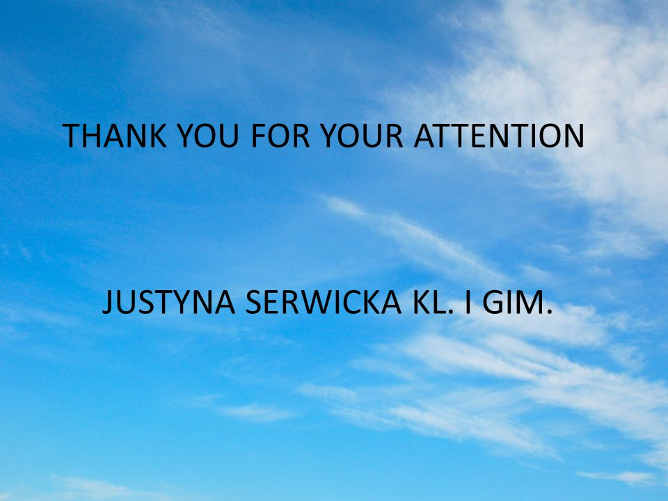 THANK YOU FOR YOUR ATTENTION JUSTYNA SERWICKA KL. I GIM.