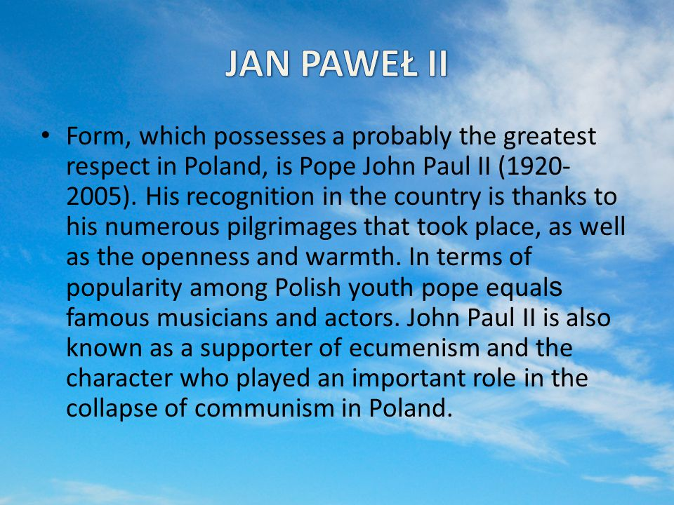 Form, which possesses a probably the greatest respect in Poland, is Pope John Paul II (1920- 2005).