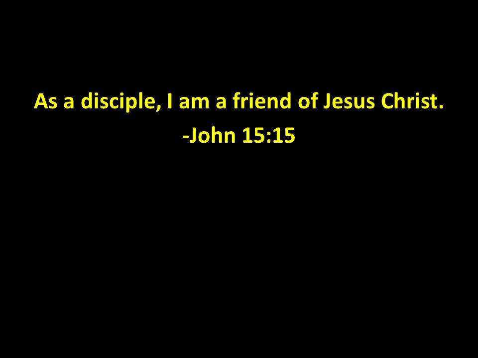 As a disciple, I am a friend of Jesus Christ. -John 15:15