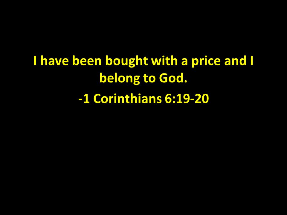 I have been bought with a price and I belong to God. -1 Corinthians 6:19-20
