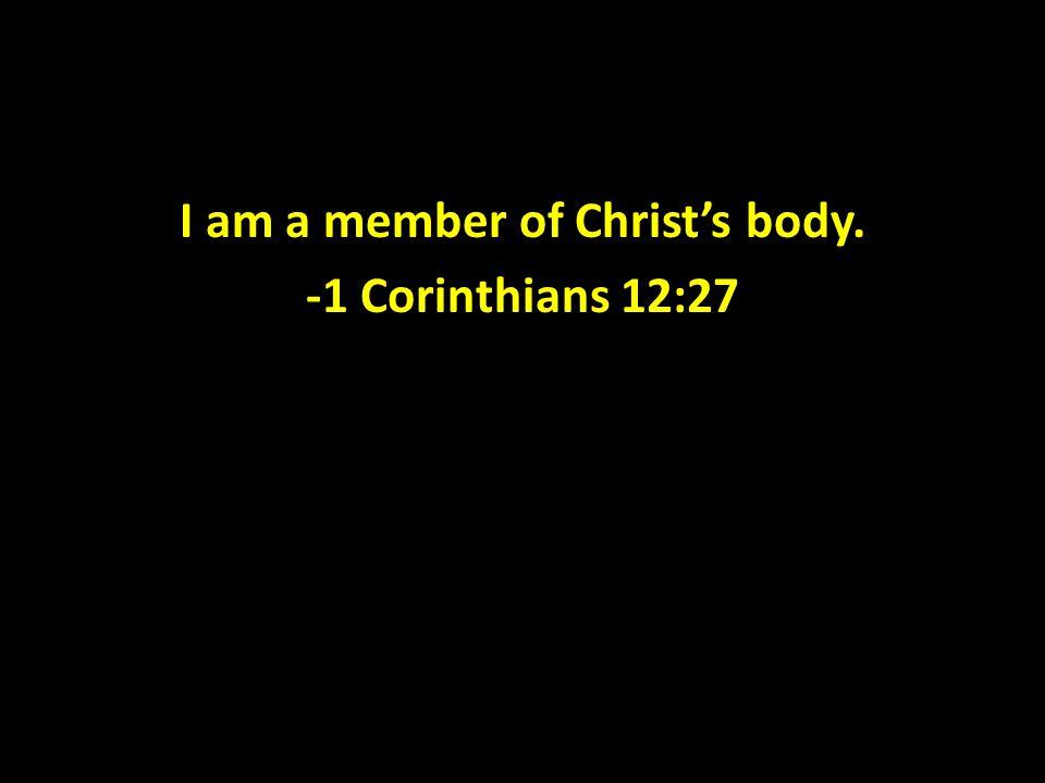 I am a member of Christ's body. -1 Corinthians 12:27