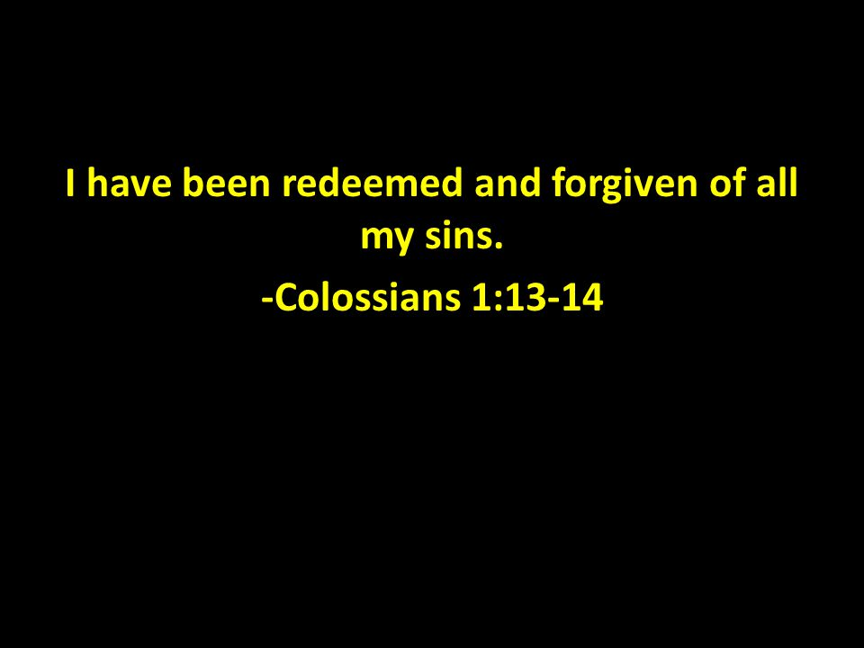 I have been redeemed and forgiven of all my sins. -Colossians 1:13-14