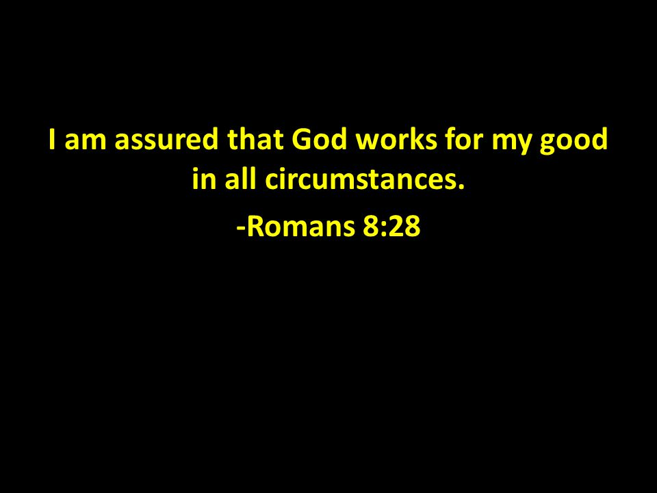 I am assured that God works for my good in all circumstances. -Romans 8:28