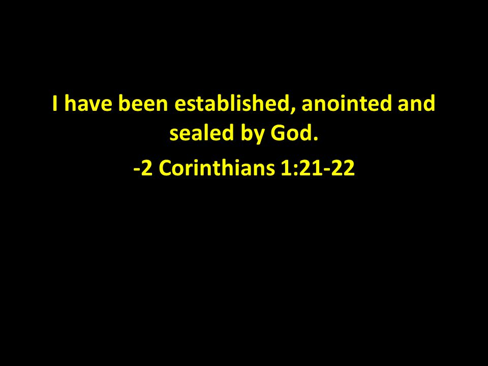 I have been established, anointed and sealed by God. -2 Corinthians 1:21-22