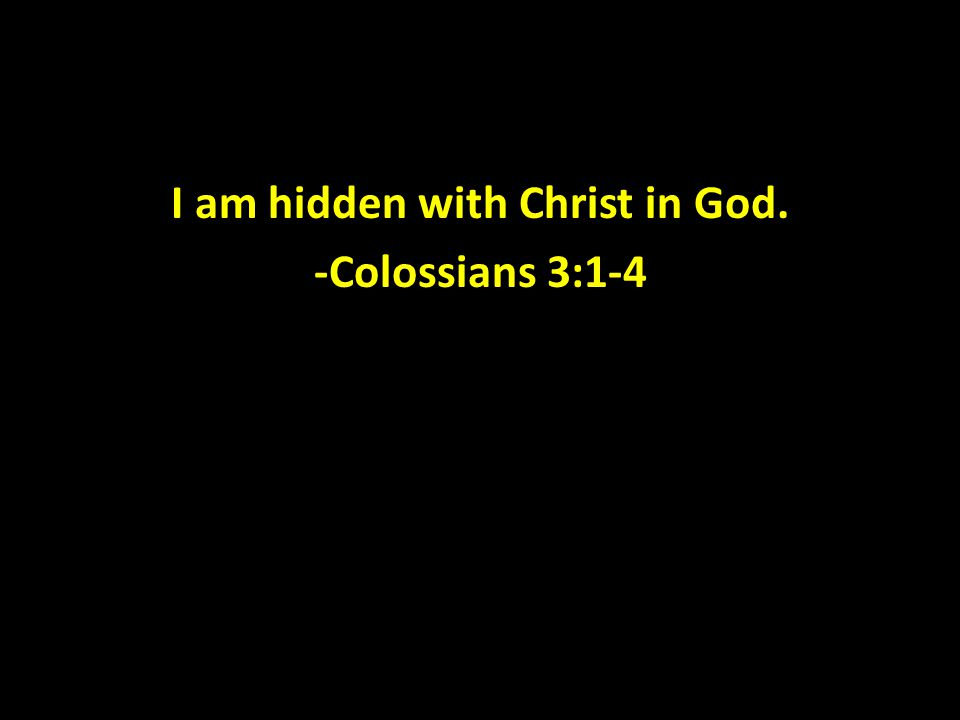 I am hidden with Christ in God. -Colossians 3:1-4