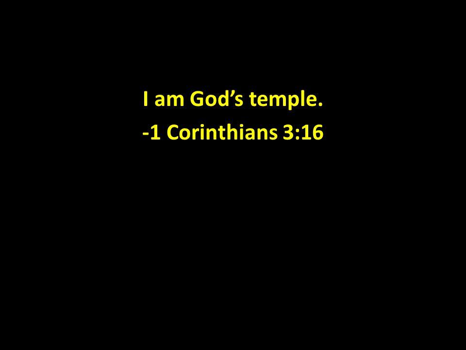 I am God's temple. -1 Corinthians 3:16