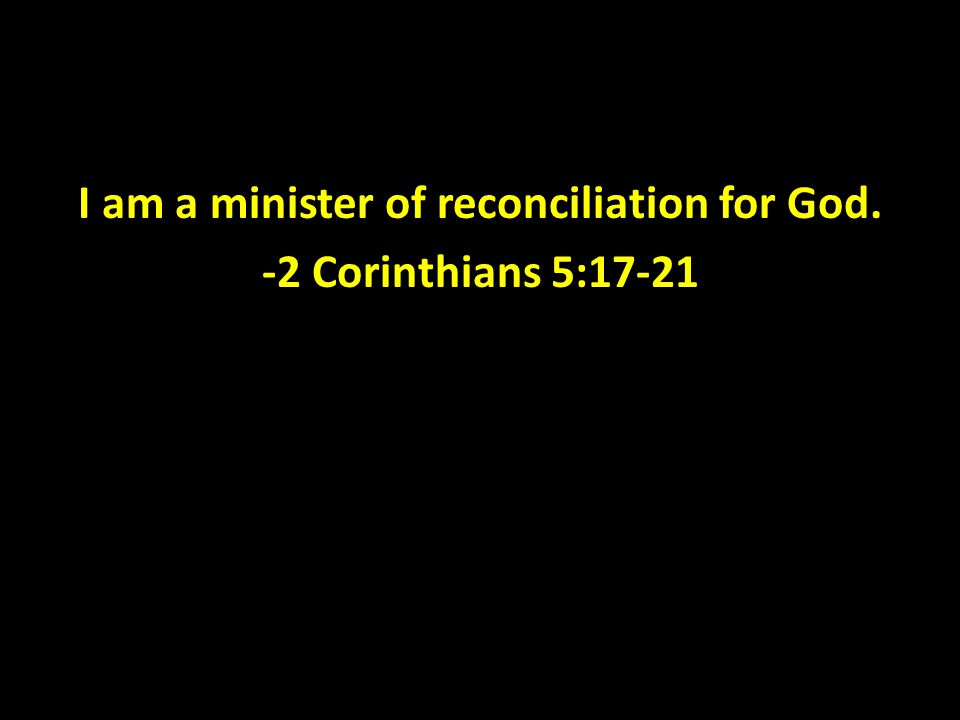 I am a minister of reconciliation for God. -2 Corinthians 5:17-21