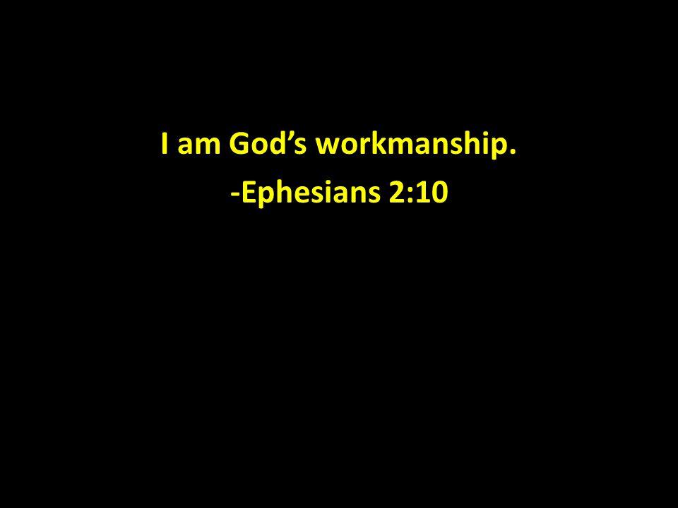 I am God's workmanship. -Ephesians 2:10