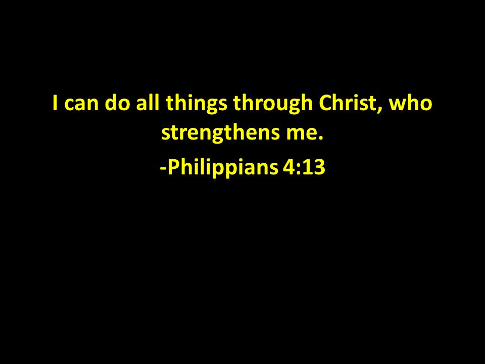 I can do all things through Christ, who strengthens me. -Philippians 4:13