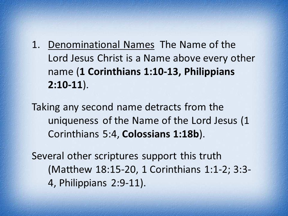 1.Denominational Names The Name of the Lord Jesus Christ is a Name above every other name (1 Corinthians 1:10-13, Philippians 2:10-11). Taking any sec