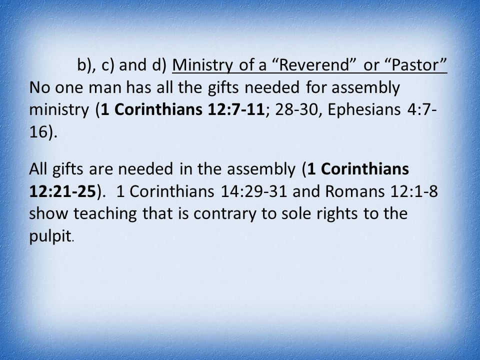 "b), c) and d) Ministry of a ""Reverend"" or ""Pastor"" No one man has all the gifts needed for assembly ministry (1 Corinthians 12:7-11; 28-30, Ephesians"