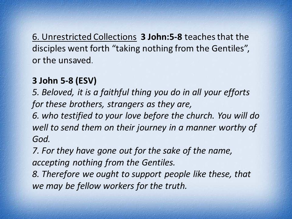 "6. Unrestricted Collections 3 John:5-8 teaches that the disciples went forth ""taking nothing from the Gentiles"", or the unsaved. 3 John 5-8 (ESV) 5. B"