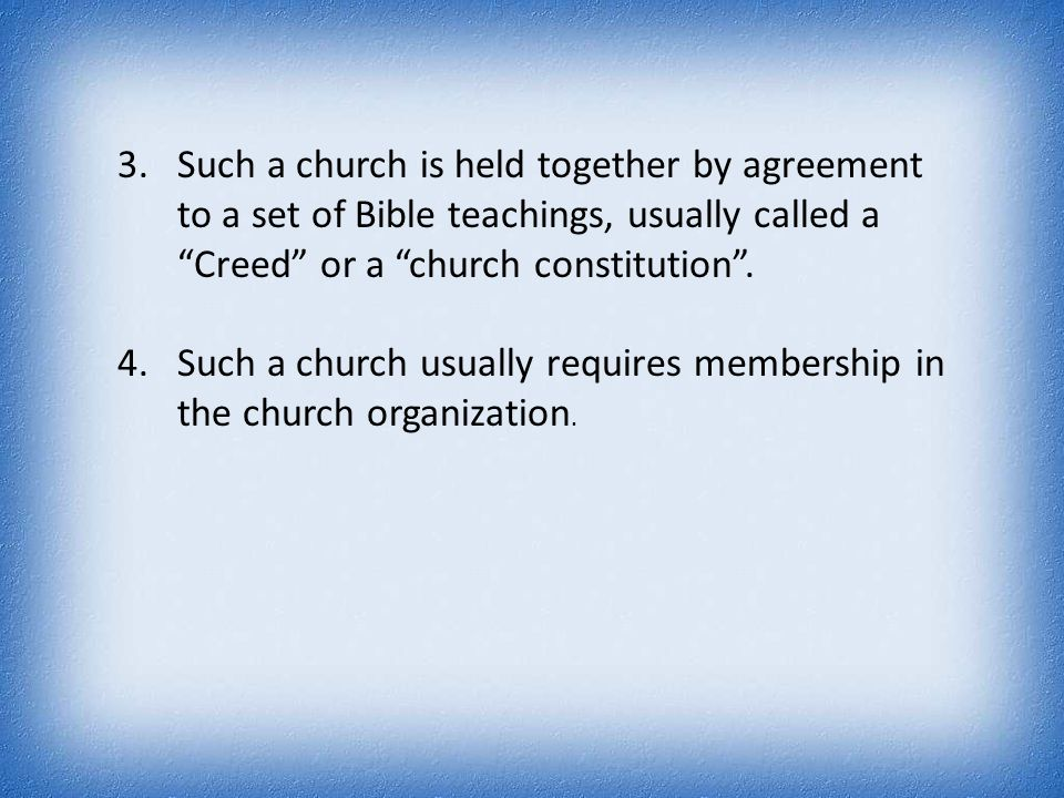 "3.Such a church is held together by agreement to a set of Bible teachings, usually called a ""Creed"" or a ""church constitution"". 4.Such a church usuall"