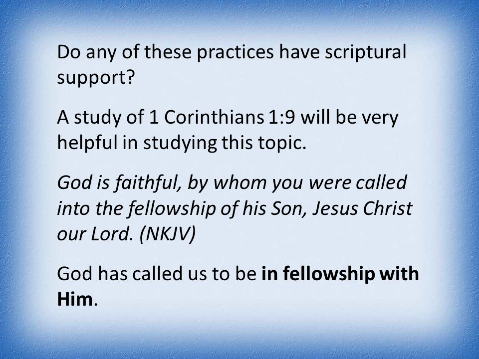 Do any of these practices have scriptural support? A study of 1 Corinthians 1:9 will be very helpful in studying this topic. God is faithful, by whom