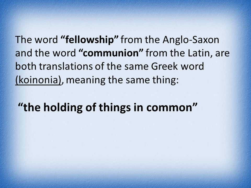 "The word ""fellowship"" from the Anglo-Saxon and the word ""communion"" from the Latin, are both translations of the same Greek word (koinonia), meaning t"