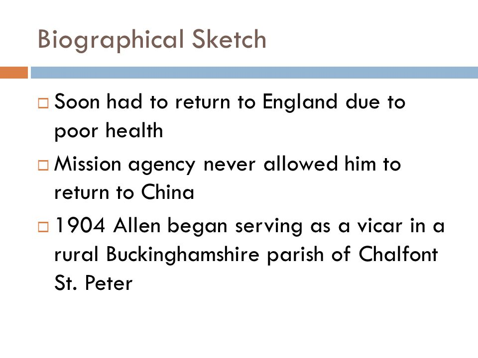 Biographical Sketch  Soon had to return to England due to poor health  Mission agency never allowed him to return to China  1904 Allen began serving as a vicar in a rural Buckinghamshire parish of Chalfont St.