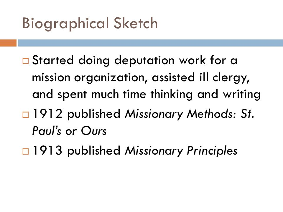 Biographical Sketch  Started doing deputation work for a mission organization, assisted ill clergy, and spent much time thinking and writing  1912 published Missionary Methods: St.