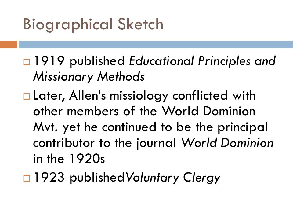 Biographical Sketch  1919 published Educational Principles and Missionary Methods  Later, Allen's missiology conflicted with other members of the World Dominion Mvt.