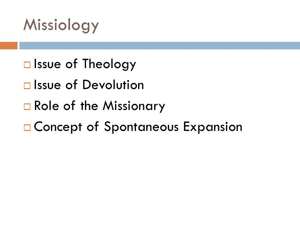 Missiology  Issue of Theology  Issue of Devolution  Role of the Missionary  Concept of Spontaneous Expansion