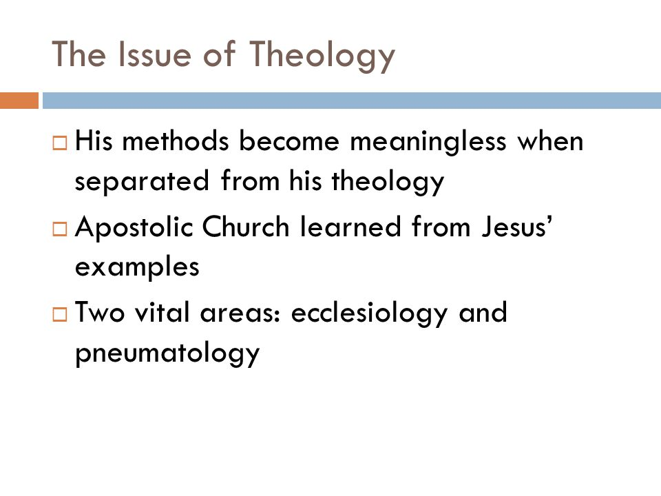 The Issue of Theology  His methods become meaningless when separated from his theology  Apostolic Church learned from Jesus' examples  Two vital areas: ecclesiology and pneumatology