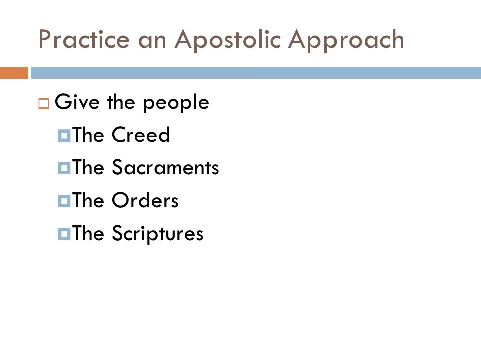Practice an Apostolic Approach  Give the people  The Creed  The Sacraments  The Orders  The Scriptures