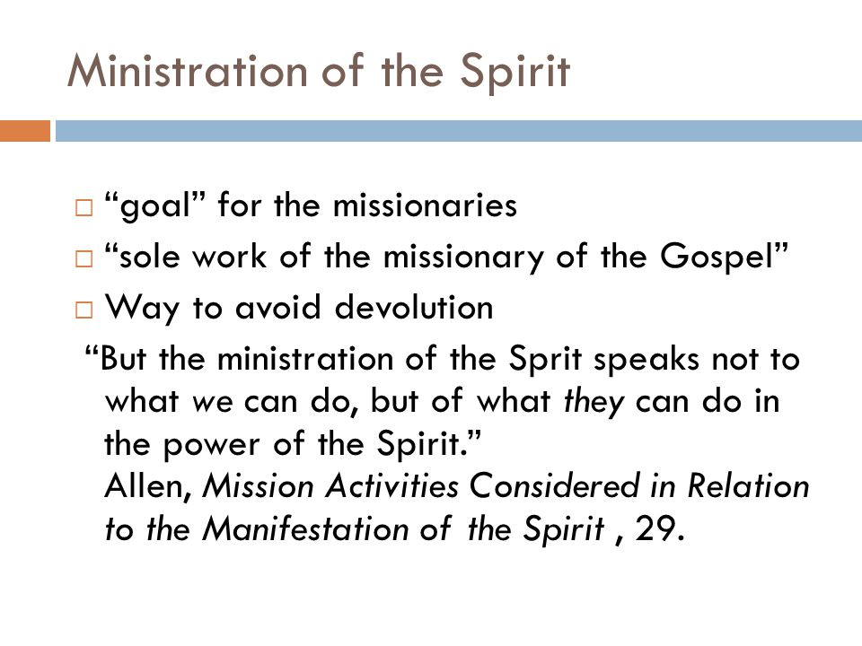 Ministration of the Spirit  goal for the missionaries  sole work of the missionary of the Gospel  Way to avoid devolution But the ministration of the Sprit speaks not to what we can do, but of what they can do in the power of the Spirit. Allen, Mission Activities Considered in Relation to the Manifestation of the Spirit, 29.