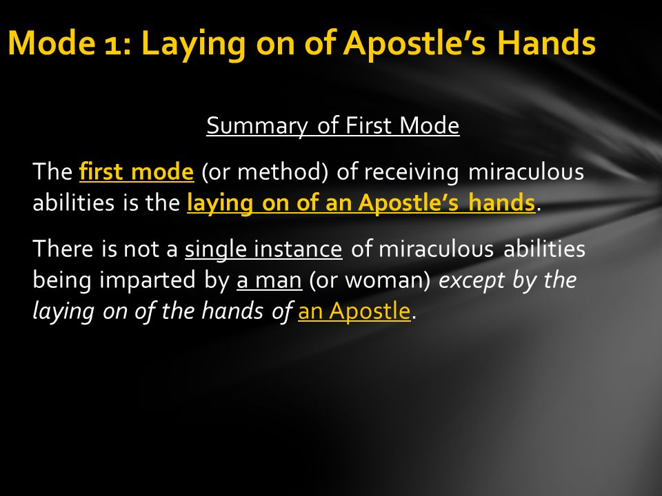 Summary of First Mode mode The first mode (or method) of receiving miraculous abilities is the laying on of an Apostle's hands. There is not a single