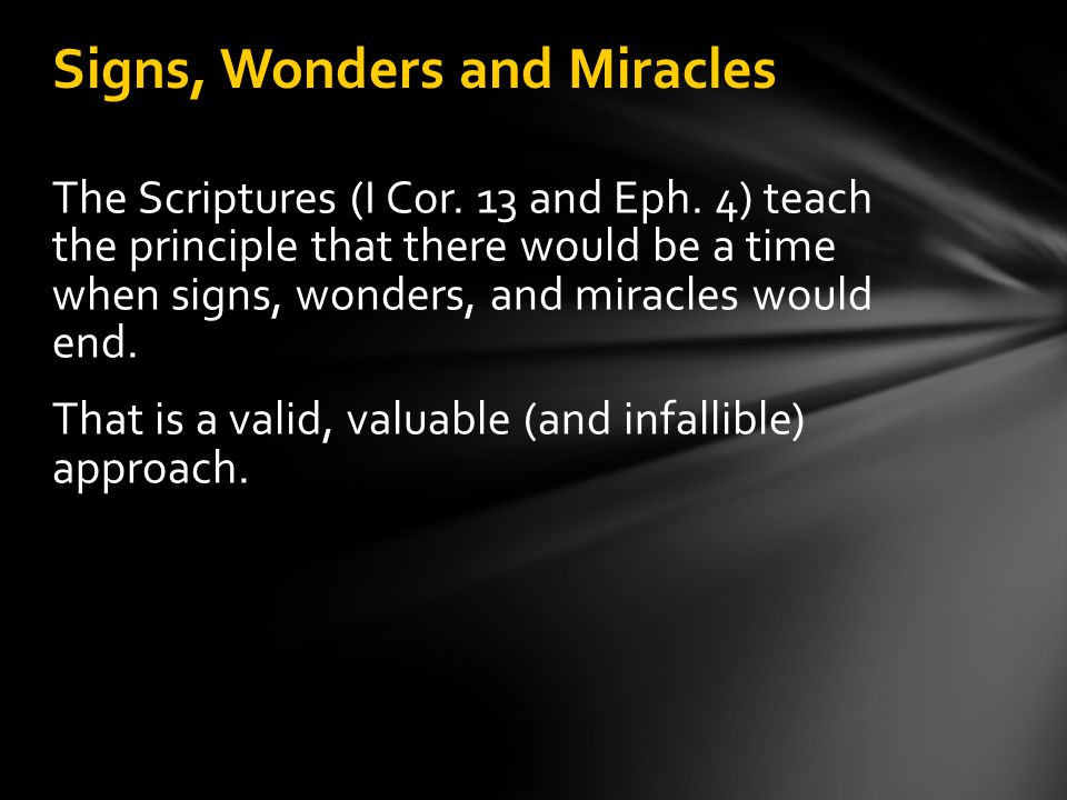 The Scriptures (I Cor. 13 and Eph. 4) teach the principle that there would be a time when signs, wonders, and miracles would end. That is a valid, val