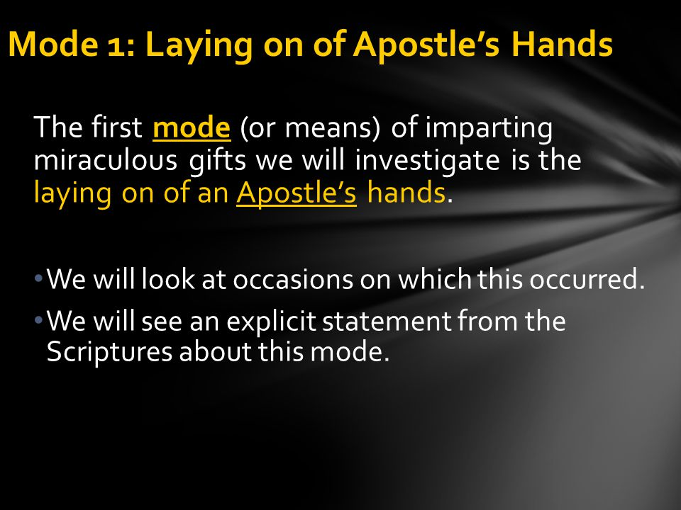 mode The first mode (or means) of imparting miraculous gifts we will investigate is the laying on of an Apostle's hands. We will look at occasions on