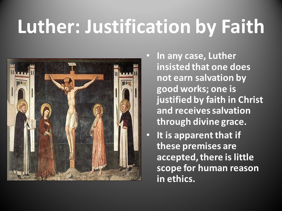 Luther: Justification by Faith In any case, Luther insisted that one does not earn salvation by good works; one is justified by faith in Christ and re