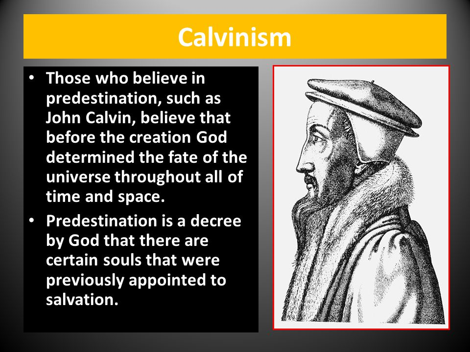 Calvinism Those who believe in predestination, such as John Calvin, believe that before the creation God determined the fate of the universe throughou