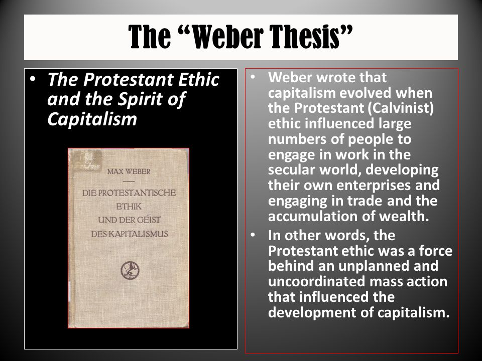 """The """"Weber Thesis"""" The Protestant Ethic and the Spirit of Capitalism Weber wrote that capitalism evolved when the Protestant (Calvinist) ethic influen"""