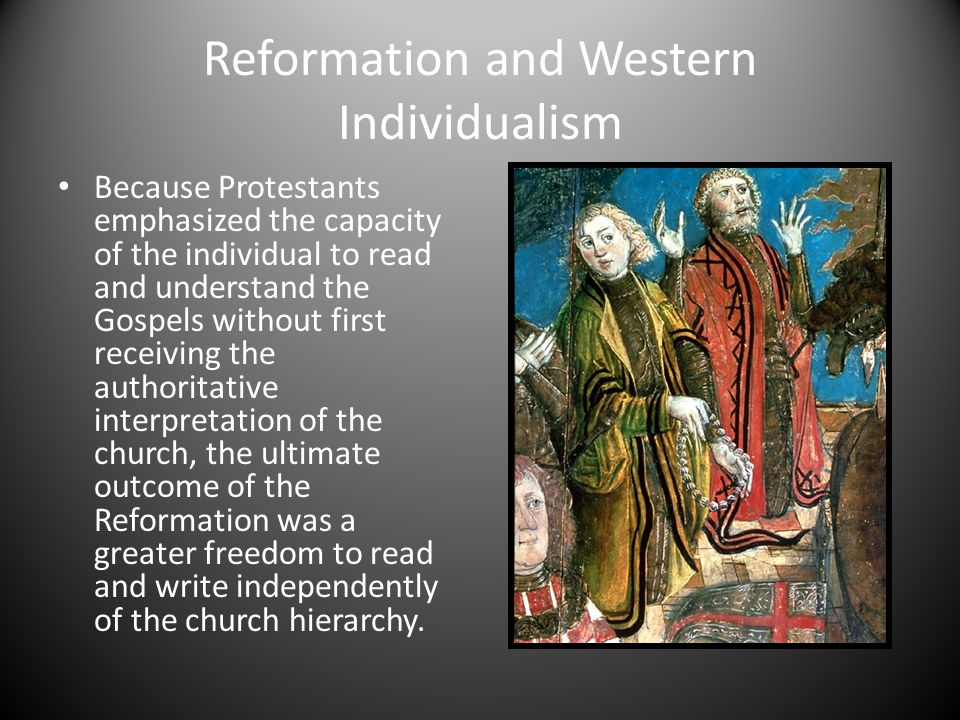 Reformation and Western Individualism Because Protestants emphasized the capacity of the individual to read and understand the Gospels without first r