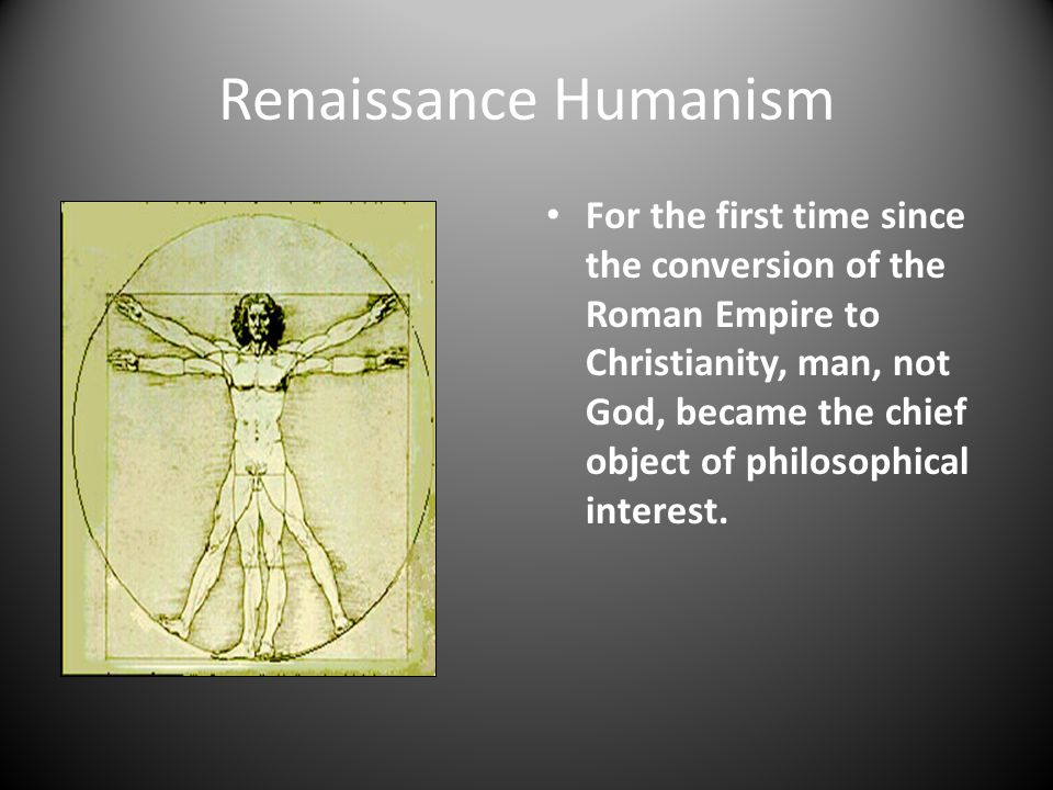 Renaissance Humanism For the first time since the conversion of the Roman Empire to Christianity, man, not God, became the chief object of philosophic